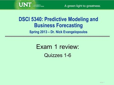 DSCI 5340: Predictive Modeling and Business Forecasting Spring 2013 – Dr. Nick Evangelopoulos Exam 1 review: Quizzes 1-6.