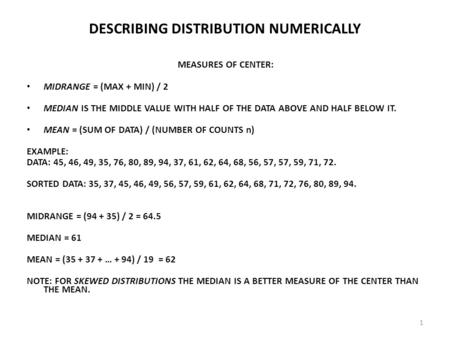 1 DESCRIBING DISTRIBUTION NUMERICALLY MEASURES OF CENTER: MIDRANGE = (MAX + MIN) / 2 MEDIAN IS THE MIDDLE VALUE WITH HALF OF THE DATA ABOVE AND HALF BELOW.