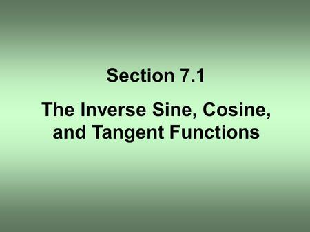 Section 7.1 The Inverse Sine, Cosine, and Tangent Functions.