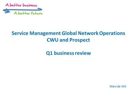 Service Management Global Network Operations CWU and Prospect Q1 business review Marc de Wit.