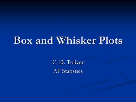 Box and Whisker Plots C. D. Toliver AP Statistics.