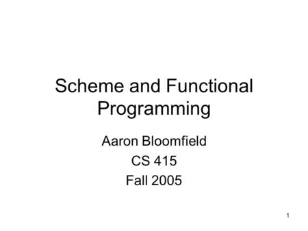 1 Scheme and Functional Programming Aaron Bloomfield CS 415 Fall 2005.