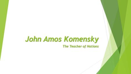 John Amos Komensky The Teacher of Nations. John Amos Komensky Born -28. March 1592 Died -15. November 1670 in Holland - the grave in Naarden.