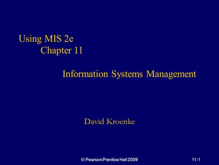 © Pearson Prentice Hall 200911-1 Using MIS 2e Chapter 11 Information Systems Management David Kroenke.