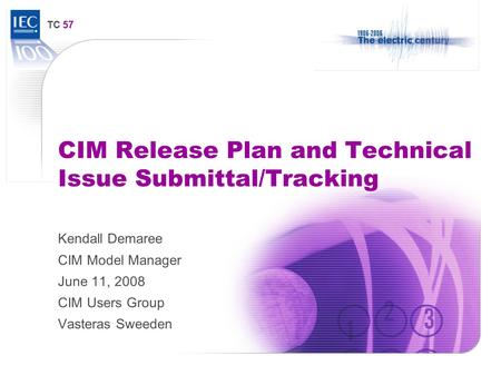 TC 57 CIM Release Plan and Technical Issue Submittal/Tracking Kendall Demaree CIM Model Manager June 11, 2008 CIM Users Group Vasteras Sweeden.