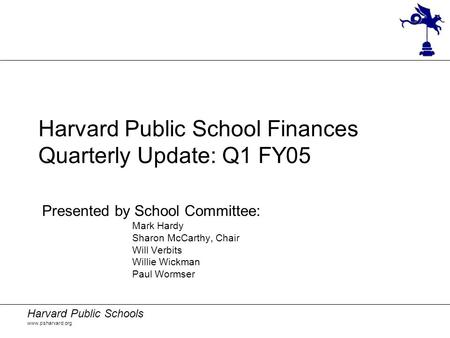 Harvard Public Schools www.psharvard.org Harvard Public School Finances Quarterly Update: Q1 FY05 Presented by School Committee: Mark Hardy Sharon McCarthy,