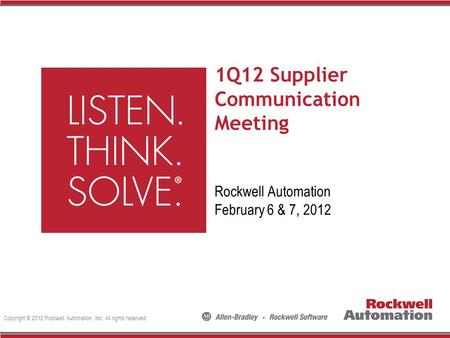 Copyright © 2012 Rockwell Automation, Inc. All rights reserved. 1Q12 Supplier Communication Meeting Rockwell Automation February 6 & 7, 2012.