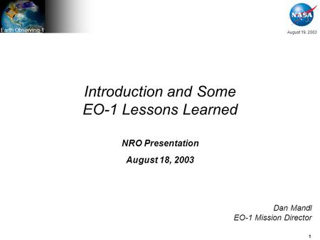 1 August 19, 2003 Earth Observing-1 Introduction and Some EO-1 Lessons Learned NRO Presentation August 18, 2003 Dan Mandl EO-1 Mission Director.