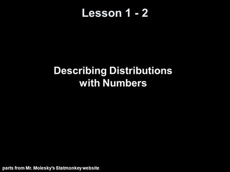 Lesson 1 - 2 Describing Distributions with Numbers parts from Mr. Molesky's Statmonkey website.