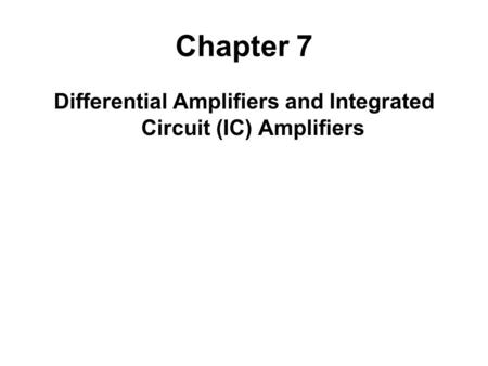 Chapter 7 Differential Amplifiers and Integrated Circuit (IC) Amplifiers.