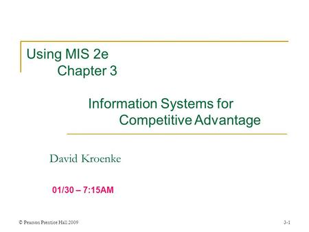© Pearson Prentice Hall 20093-1 David Kroenke Using MIS 2e Chapter 3 Information Systems for Competitive Advantage 01/30 – 7:15AM.