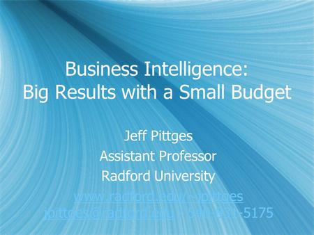 Business Intelligence: Big Results with a Small Budget Jeff Pittges Assistant Professor Radford University