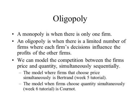 Oligopoly A monopoly is when there is only one firm. An oligopoly is when there is a limited number of firms where each firm's decisions influence the.