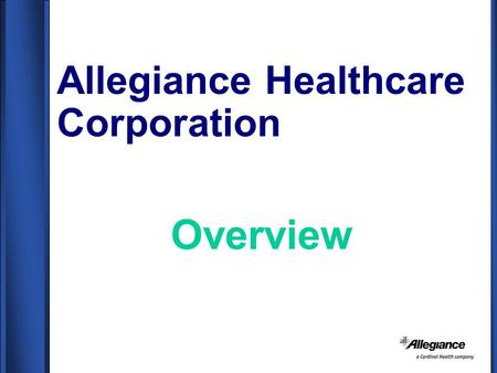 Allegiance Healthcare Corporation Overview. Company Profile ALLEGIANCE HEALTHCARE CORPORATION –Worldwide Headquarters Located in McGaw Park, IL (40 miles.