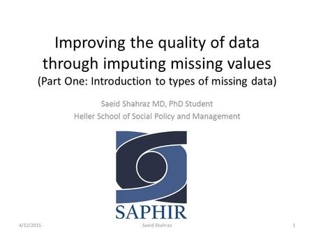 Improving the quality of data through imputing missing values (Part One: Introduction to types of missing data) Saeid Shahraz MD, PhD Student Heller School.