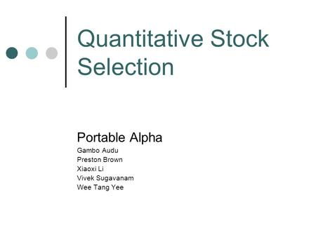 Quantitative Stock Selection Portable Alpha Gambo Audu Preston Brown Xiaoxi Li Vivek Sugavanam Wee Tang Yee.