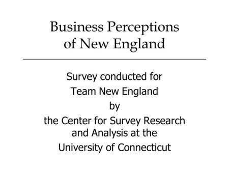 Survey conducted for Team New England by the Center for Survey Research and Analysis at the University of Connecticut Business Perceptions of New England.