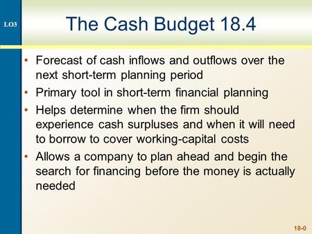 18-0 The Cash Budget 18.4 Forecast of cash inflows and outflows over the next short-term planning period Primary tool in short-term financial planning.