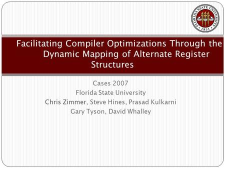 Cases 2007 Florida State University Chris Zimmer, Steve Hines, Prasad Kulkarni Gary Tyson, David Whalley Facilitating Compiler Optimizations Through the.