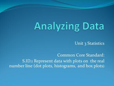 Unit 3 Statistics Common Core Standard: S.ID.1 Represent data with plots on the real number line (dot plots, histograms, and box plots )