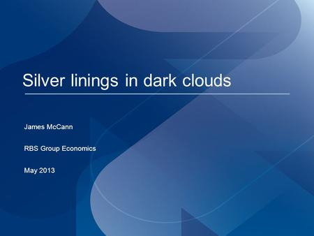 Silver linings in dark clouds James McCann RBS Group Economics May 2013.