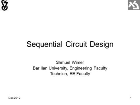 Dec 20121 Sequential Circuit Design Shmuel Wimer Bar Ilan University, Engineering Faculty Technion, EE Faculty.