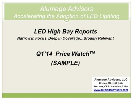 Alumage Advisors Accelerating the Adoption of LED Lighting LED High Bay Reports Narrow in Focus, Deep in Coverage…Broadly Relevant Q1'14 Price Watch TM.
