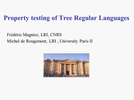 Property testing of Tree Regular Languages Frédéric Magniez, LRI, CNRS Michel de Rougemont, LRI, University Paris II.