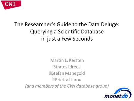 The Researcher's Guide to the Data Deluge: Querying a Scientific Database in just a Few Seconds Martin L. Kersten Stratos Idreos Stefan Manegold Erietta.