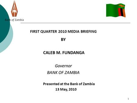 1 Bank of Zambia FIRST QUARTER 2010 MEDIA BRIEFING BY CALEB M. FUNDANGA Governor BANK OF ZAMBIA Presented at the Bank of Zambia 13 May, 2010.