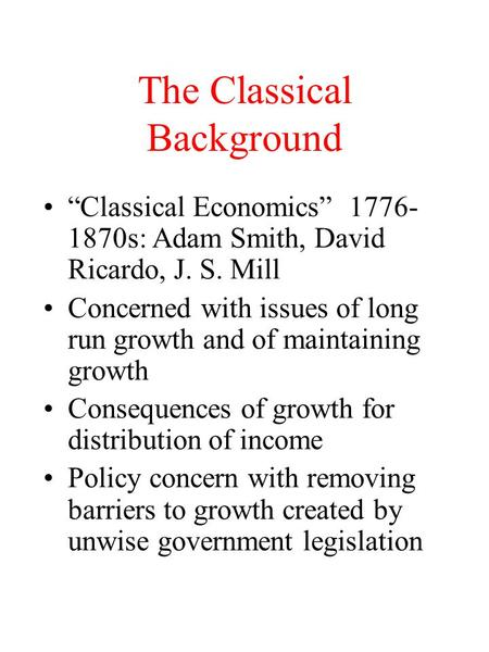 "The Classical Background ""Classical Economics"" 1776- 1870s: Adam Smith, David Ricardo, J. S. Mill Concerned with issues of long run growth and of maintaining."