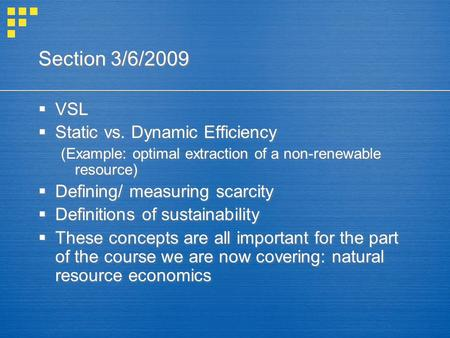 Section 3/6/2009  VSL  Static vs. Dynamic Efficiency (Example: optimal extraction of a non-renewable resource)  Defining/ measuring scarcity  Definitions.