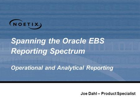 Spanning the Oracle EBS Reporting Spectrum Operational and Analytical Reporting Joe Dahl – Product Specialist.