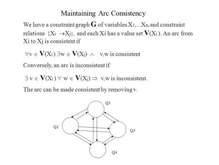 Maintaining Arc Consistency We have a constraint graph G of variables X 1,...X n, and constraint relations {X i  X j}, and each Xi has a value set V (X.