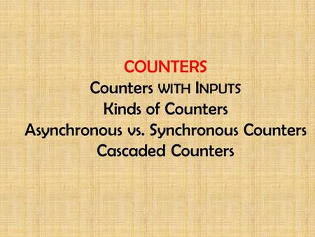 COUNTERS Counters with Inputs Kinds of Counters Asynchronous vs