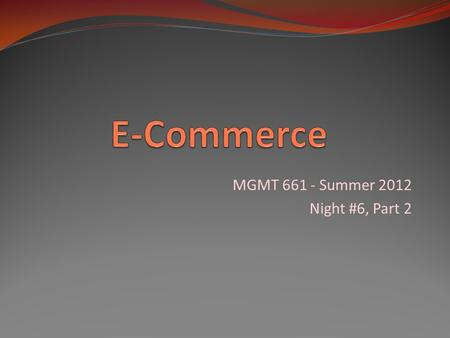 MGMT 661 - Summer 2012 Night #6, Part 2. Definition of E-Commerce : commerce that is transacted electronically, usually over the Internet textbook Figure.