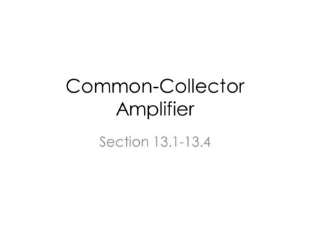 Common-Collector Amplifier Section 13.1-13.4. Topics Emitter Follower as a power amplifier Push and Pull Output Stage.