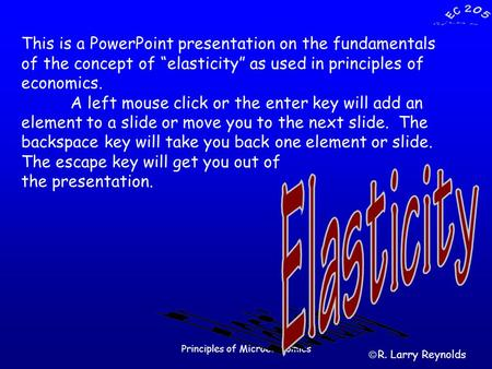 "Principles of Microeconomics This is a PowerPoint presentation on the fundamentals of the concept of ""elasticity"" as used in principles of economics. A."