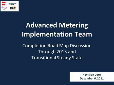 Advanced Metering Implementation Team Completion Road Map Discussion Through 2013 and Transitional Steady State Revision Date December 6, 2011.