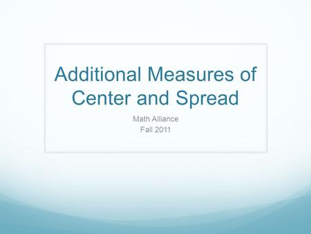 Additional Measures of Center and Spread Math Alliance Fall 2011.