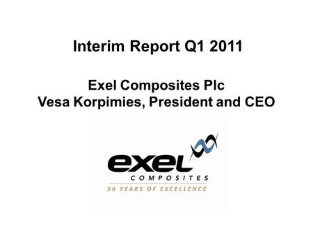 Interim Report Q1 2011 Exel Composites Plc Vesa Korpimies, President and CEO.