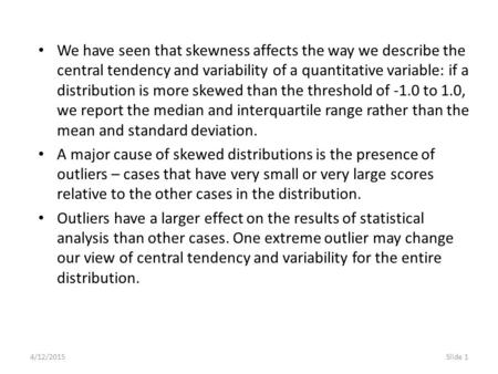 4/12/2015Slide 1 We have seen that skewness affects the way we describe the central tendency and variability of a quantitative variable: if a distribution.