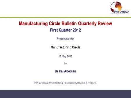 Manufacturing Circle Bulletin Quarterly Review First Quarter 2012 Presentation for Manufacturing Circle 18 May 2012 by Dr Iraj Abedian P AN -A FRICAN I.
