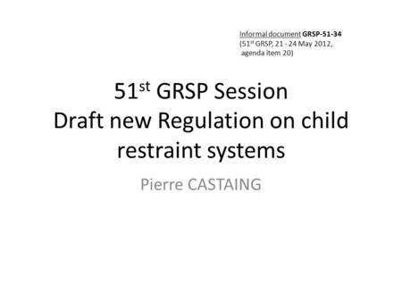 51 st GRSP Session Draft new Regulation on child restraint systems Pierre CASTAING Informal document GRSP-51-34 (51 st GRSP, 21 - 24 May 2012, agenda item.