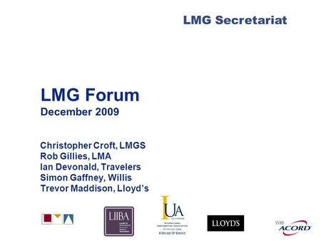 With LMG Secretariat LMG Forum December 2009 Christopher Croft, LMGS Rob Gillies, LMA Ian Devonald, Travelers Simon Gaffney, Willis Trevor Maddison, Lloyd's.