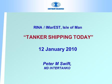 "RINA / IMarEST, Isle of Man ""TANKER SHIPPING TODAY"" 12 January 2010 Peter M Swift, MD INTERTANKO."