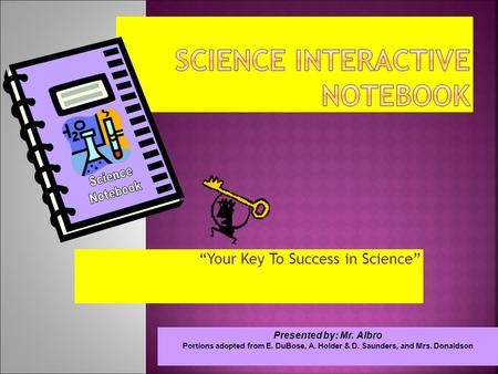 """Your Key To Success in Science"" Presented by: Mr. Albro Portions adopted from E. DuBose, A. Holder & D. Saunders, and Mrs. Donaldson."