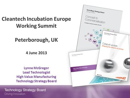 Cleantech Incubation Europe Working Summit   Peterborough, UK 4 June 2013 Lynne McGregor Lead Technologist High Value Manufacturing Technology Strategy.