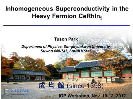 Inhomogeneous Superconductivity in the Heavy Fermion CeRhIn 5 Tuson Park Department of Physics, Sungkyunkwan University, Suwon 440-746, South Korea IOP.