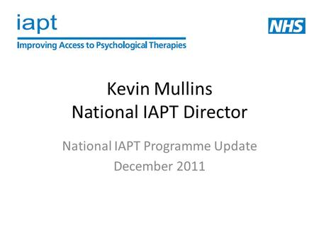 Kevin Mullins National IAPT Director National IAPT Programme Update December 2011.